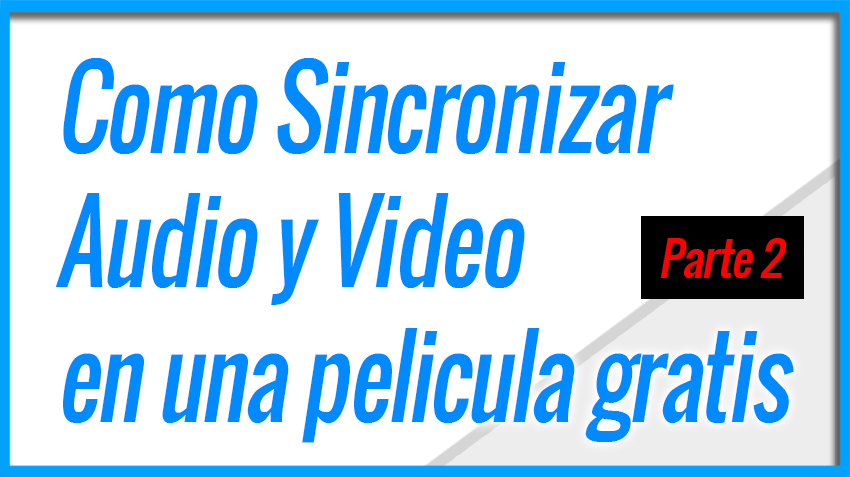 Como Sincronizar Audio y Video en una pelicula gratis - Parte 2 - 2020